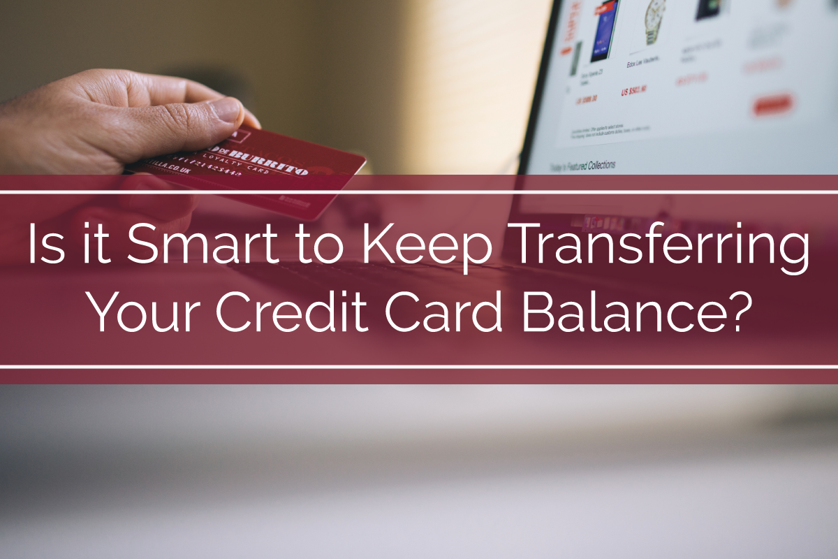Is it Smart to Keep Transferring Your Credit Card Balance?