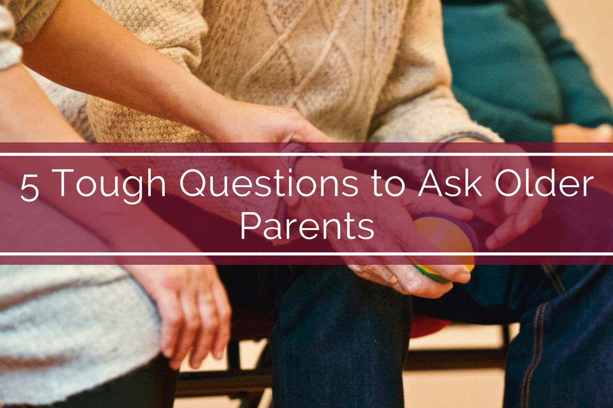 5 Tough Questions to Ask Older Parents