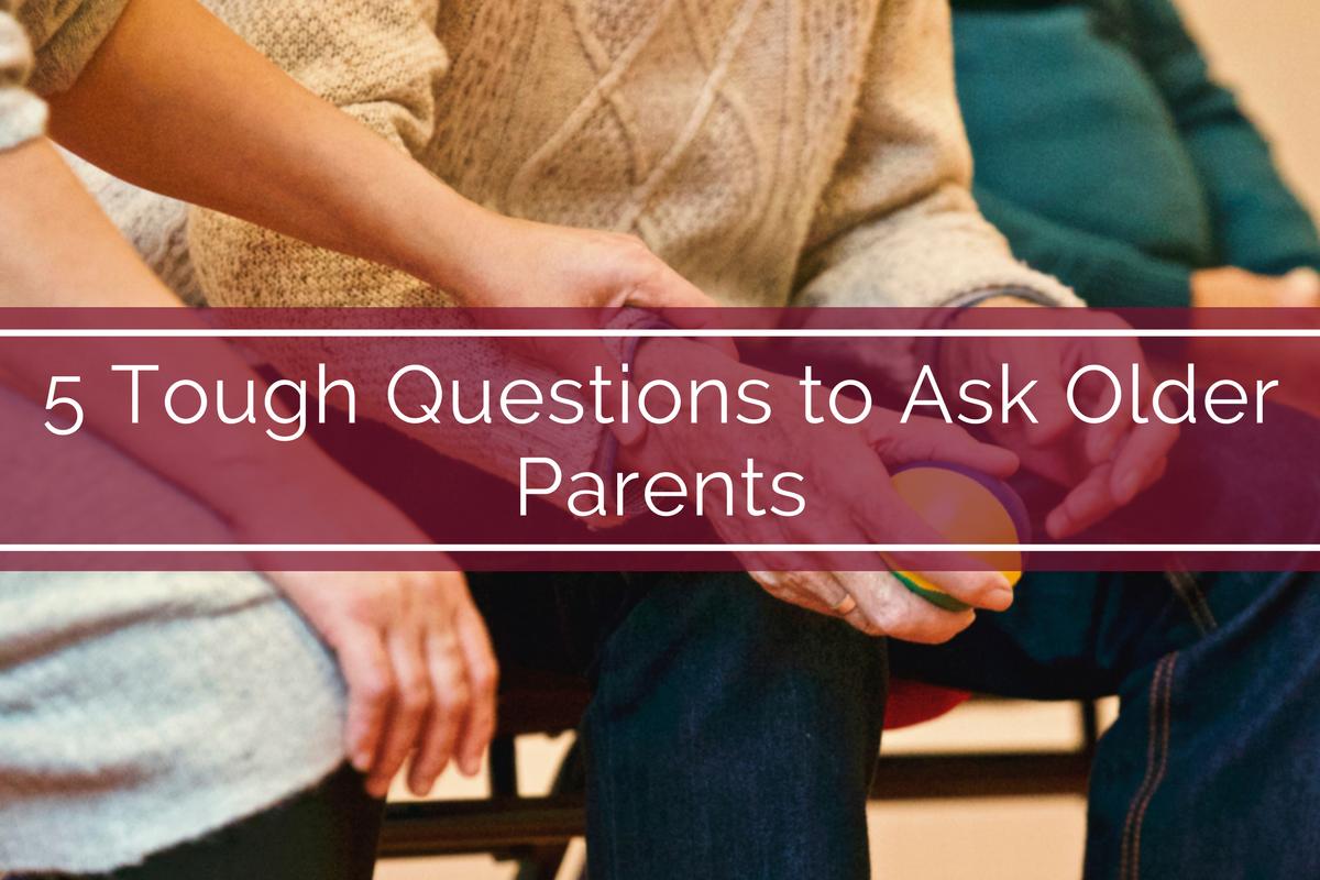5 Tough Questions to Ask Older Parents