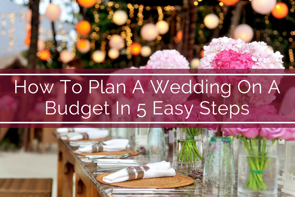 How To Plan A Wedding On A Budget In 5 Easy Steps